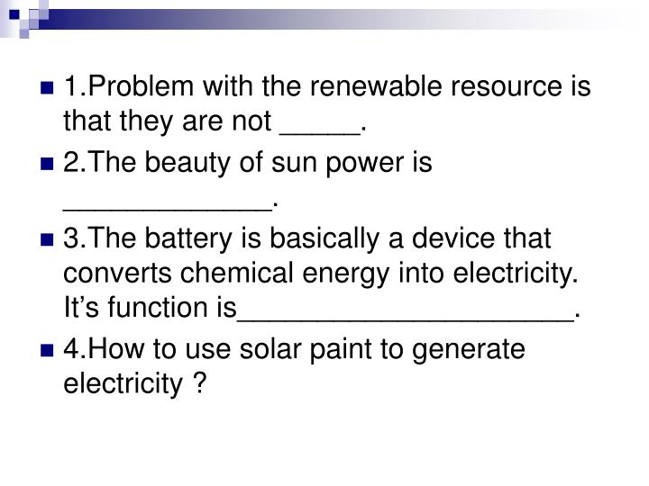 1.Problem with the renewable resource is that they are not _____.