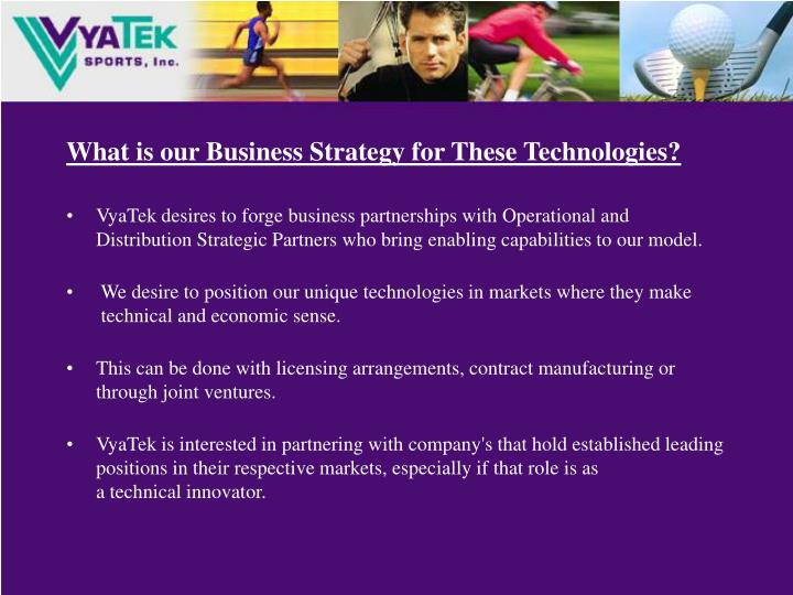 What is our Business Strategy for These Technologies?