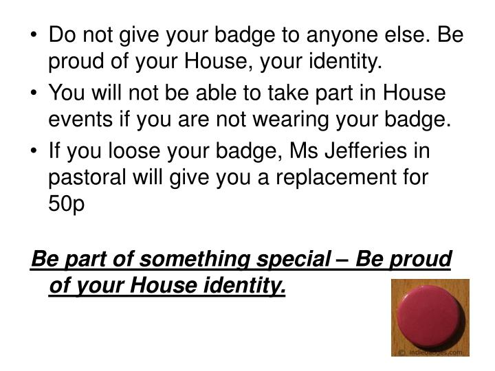 Do not give your badge to anyone else. Be proud of your House, your identity.