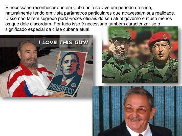 É necessário reconhecer que em Cuba hoje se vive um período de crise, naturalmente tendo em vista parâmetros particulares que atravessam sua realidade. Disso não fazem segredo porta-vozes oficiais do seu atual governo e muito menos os que dele discordam. Por tudo isso é necessário também caracterizar-se o significado especial da crise cubana atual.
