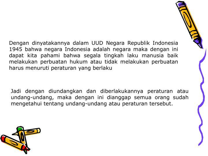 Dengan dinyatakannya dalam UUD Negara Republik Indonesia 1945 bahwa negara Indonesia adalah negara maka dengan ini dapat kita pahami bahwa segala tingkah laku manusia baik melakukan perbuatan hukum atau tidak melakukan perbuatan harus menuruti peraturan yang berlaku