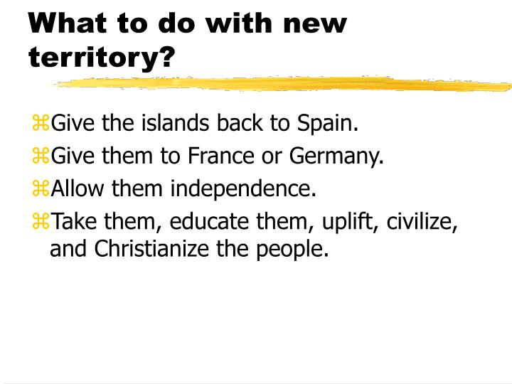 What to do with new territory?