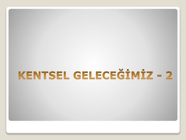 KENTSEL GELECEMZ - 2