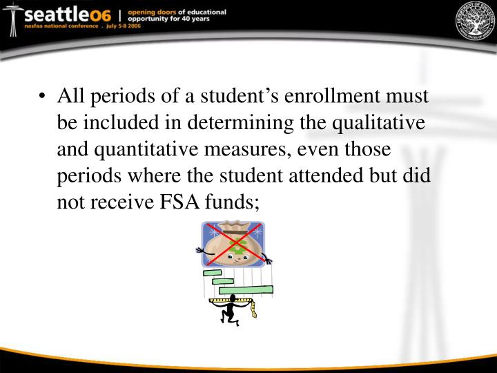 All periods of a student's enrollment must be included in determining the qualitative and quantitative measures, even those periods where the student attended but did not receive FSA funds;
