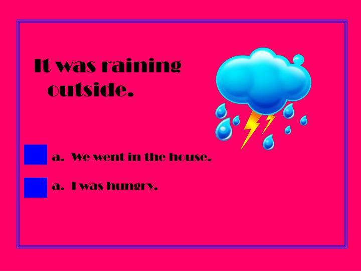 It was raining outside.