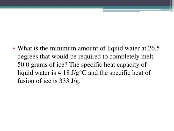 What is the minimum amount of liquid water at 26.5 degrees that would be required to completely melt 50.0 grams of ice? The specific heat capacity of liquid water is 4.18