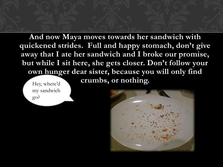 And now Maya moves towards her sandwich with quickened strides.  Full and happy stomach, don't give away that I ate her sandwich and I broke our promise, but while I sit here, she gets closer. Don't follow your own hunger dear sister, because you will only find