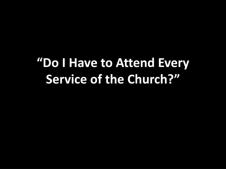 """""""Do I Have to Attend Every Service of the Church?"""""""
