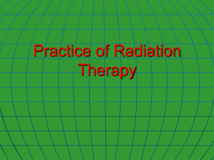 Practice of radiation therapy