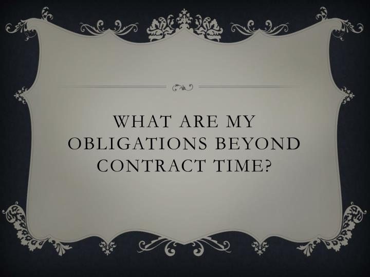 What are my obligations beyond contract time?