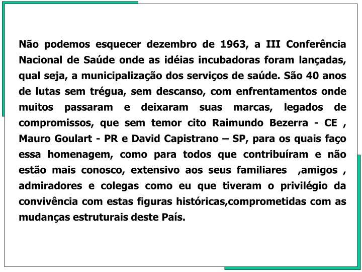 No podemos esquecer dezembro de 1963, a III Conferncia Nacional de Sade onde as idias incubadoras foram lanadas, qual seja, a municipalizao dos servios de sade. So 40 anos de lutas sem trgua, sem descanso, com enfrentamentos onde muitos passaram e deixaram suas marcas, legados de compromissos, que sem temor cito Raimundo Bezerra - CE , Mauro Goulart - PR e David Capistrano  SP, para os quais fao essa homenagem, como para todos que contriburam e no esto mais conosco, extensivo aos seus familiares  ,amigos , admiradores e colegas como eu que tiveram o privilgio da convivncia com estas figuras histricas,comprometidas com as mudanas estruturais deste Pas.