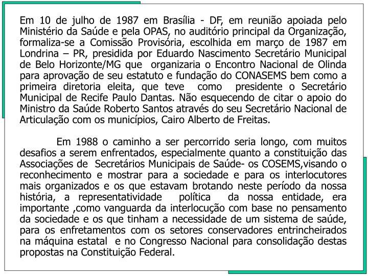 Em 10 de julho de 1987 em Braslia - DF, em reunio apoiada pelo Ministrio da Sade e pela OPAS, no auditrio principal da Organizao, formaliza-se a Comisso Provisria, escolhida em maro de 1987 em Londrina  PR, presidida por Eduardo Nascimento Secretrio Municipal de Belo Horizonte/MG que  organizaria o Encontro Nacional de Olinda para aprovao de seu estatuto e fundao do CONASEMS bem como a primeira diretoria eleita, que teve  como  presidente o Secretrio Municipal de Recife Paulo Dantas. No esquecendo de citar o apoio do Ministro da Sade Roberto Santos atravs do seu Secretrio Nacional de Articulao com os municpios, Cairo Alberto de Freitas.