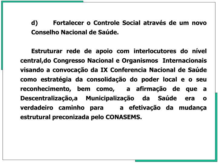 d)Fortalecer o Controle Social através de um novo Conselho Nacional de Saúde.