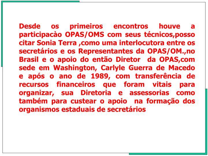 Desde os primeiros encontros houve a participaco OPAS/OMS com seus tcnicos,posso citar Sonia Terra ,como uma interlocutora entre os secretrios e os Representantes da OPAS/OM.,no Brasil e o apoio do ento Diretor  da OPAS,com sede em Washington, Carlyle Guerra de Macedo   e aps o ano de 1989, com transferncia de recursos financeiros que foram vitais para organizar, sua Diretoria e assessorias como tambm para custear o apoio  na formao dos organismos estaduais de secretrios