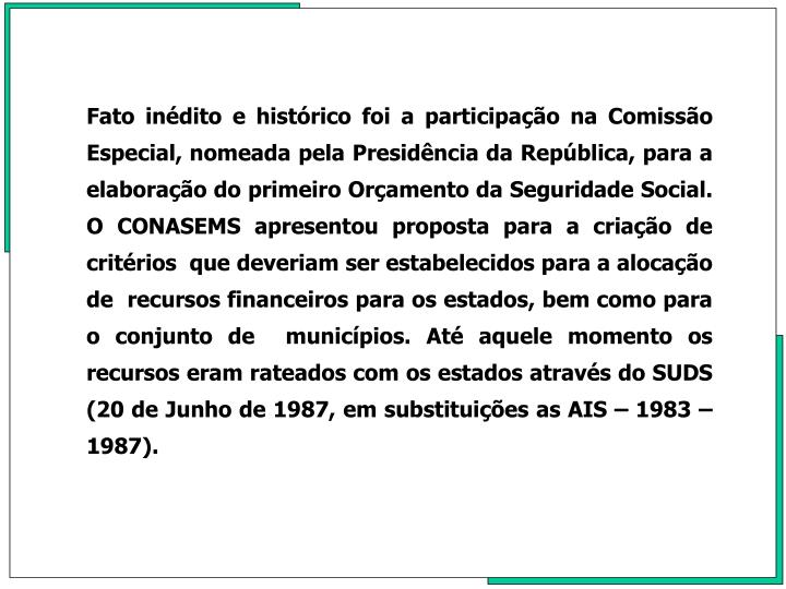 Fato indito e histrico foi a participao na Comisso Especial, nomeada pela Presidncia da Repblica, para a elaborao do primeiro Oramento da Seguridade Social. O CONASEMS apresentou proposta para a criao de critrios  que deveriam ser estabelecidos para a alocao de  recursos financeiros para os estados, bem como para o conjunto de  municpios. At aquele momento os recursos eram rateados com os estados atravs do SUDS (20 de Junho de 1987, em substituies as AIS  1983   1987).