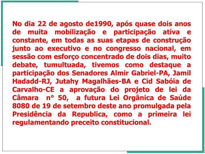 No dia 22 de agosto de1990, aps quase dois anos de muita mobilizao e participao ativa e constante, em todas as suas etapas de construo junto ao executivo e no congresso nacional, em  sesso com esforo concentrado de dois dias, muito debate, tumultuada, tivemos como destaque a participao dos Senadores Almir Gabriel-PA, Jamil Hadadd-RJ, Jutahy Magalhes-BA e Cid Sabia de Carvalho-CE a aprovao do projeto de lei da Cmara  n 50,  a futura Lei Orgnica de Sade 8080 de 19 de setembro deste ano promulgada pela Presidncia da Republica, como a primeira lei regulamentando preceito constitucional.