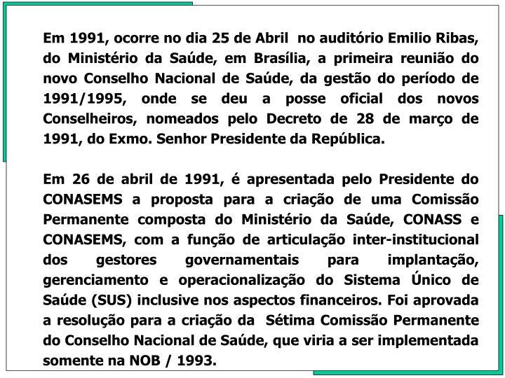 Em 1991, ocorre no dia 25 de Abril  no auditrio Emilio Ribas, do Ministrio da Sade, em Braslia, a primeira reunio do novo Conselho Nacional de Sade, da gesto do perodo de 1991/1995, onde se deu a posse oficial dos novos Conselheiros, nomeados pelo Decreto de 28 de maro de 1991, do Exmo. Senhor Presidente da Repblica.