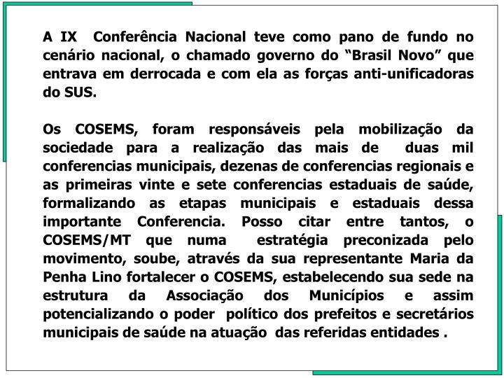 A IX  Conferncia Nacional teve como pano de fundo no cenrio nacional, o chamado governo do Brasil Novo que entrava em derrocada e com ela as foras anti-unificadoras do SUS.