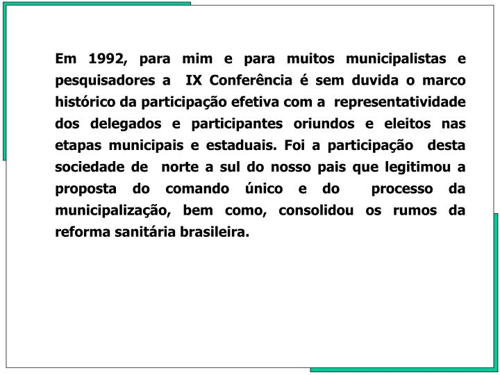 Em 1992, para mim e para muitos municipalistas e pesquisadores a  IX Conferência é sem duvida o marco histórico da participação efetiva com a  representatividade dos delegados e participantes oriundos e eleitos nas etapas municipais e estaduais. Foi a participação  desta  sociedade de  norte a sul do nosso pais que legitimou a proposta do comando único e do  processo da municipalização, bem como, consolidou os rumos da reforma sanitária brasileira.