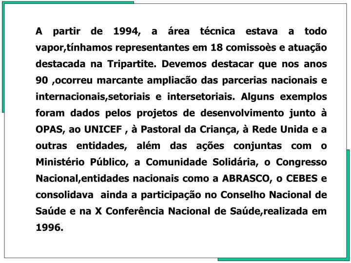 A partir de 1994, a rea tcnica estava a todo vapor,tnhamos representantes em 18 comissos e atuao destacada na Tripartite. Devemos destacar que nos anos 90 ,ocorreu marcante ampliaco das parcerias nacionais e internacionais,setoriais e intersetoriais. Alguns exemplos foram dados pelos projetos de desenvolvimento junto  OPAS, ao UNICEF ,  Pastoral da Criana,  Rede Unida e a outras entidades, alm das aes conjuntas com o Ministrio Pblico, a Comunidade Solidria, o Congresso Nacional,entidades nacionais como a ABRASCO, o CEBES e consolidava  ainda a participao no Conselho Nacional de Sade e na X Conferncia Nacional de Sade,realizada em 1996.