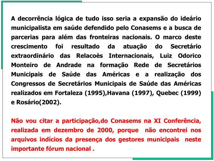 A decorrncia lgica de tudo isso seria a expanso do iderio municipalista em sade defendido pelo Conasems e a busca de parcerias para alm das fronteiras nacionais. O marco deste crescimento foi resultado da atuao do Secretrio extraordinrio das Relacos Internacionais, Luiz Odorico Monteiro de Andrade na formao Rede de Secretrios Municipais de Sade das Amricas e a realizao dos Congressos de Secretrios Municipais de Sade das Amricas realizados em Fortaleza (1995),Havana (1997), Quebec (1999) e Rosrio(2002).