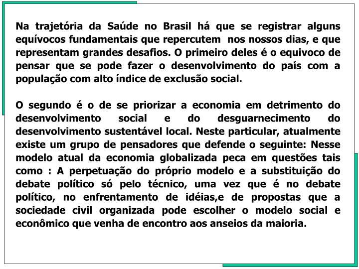 Na trajetória da Saúde no Brasil há que se registrar alguns equívocos fundamentais que repercutem  nos nossos dias, e que representam grandes desafios. O primeiro deles é o equivoco de pensar que se pode fazer o desenvolvimento do país com a população com alto índice de exclusão social.