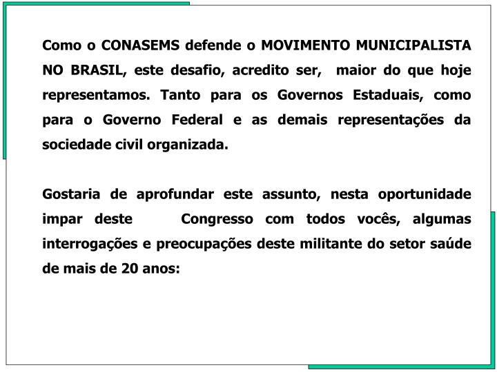 Como o CONASEMS defende o MOVIMENTO MUNICIPALISTA NO BRASIL, este desafio, acredito ser,  maior do que hoje representamos. Tanto para os Governos Estaduais, como  para o Governo Federal e as demais representaes da sociedade civil organizada.
