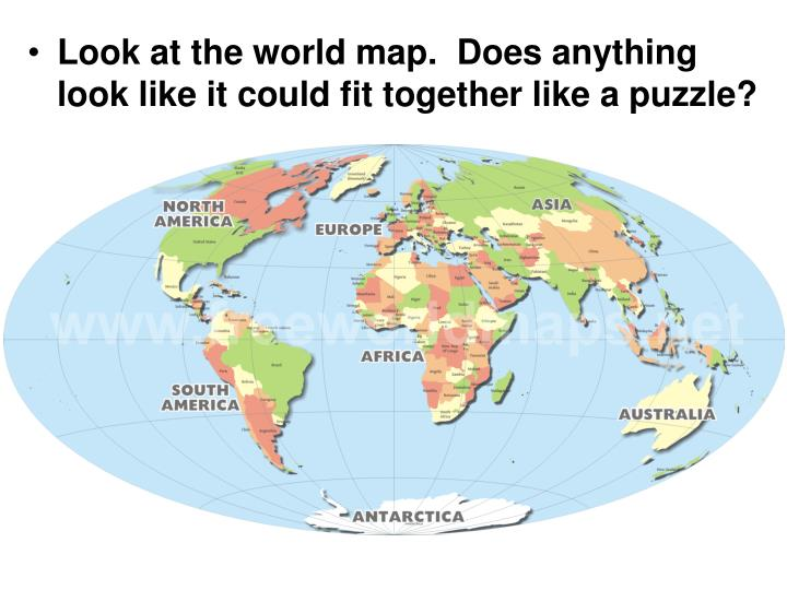 Look at the world map.  Does anything look like it could fit together like a puzzle?