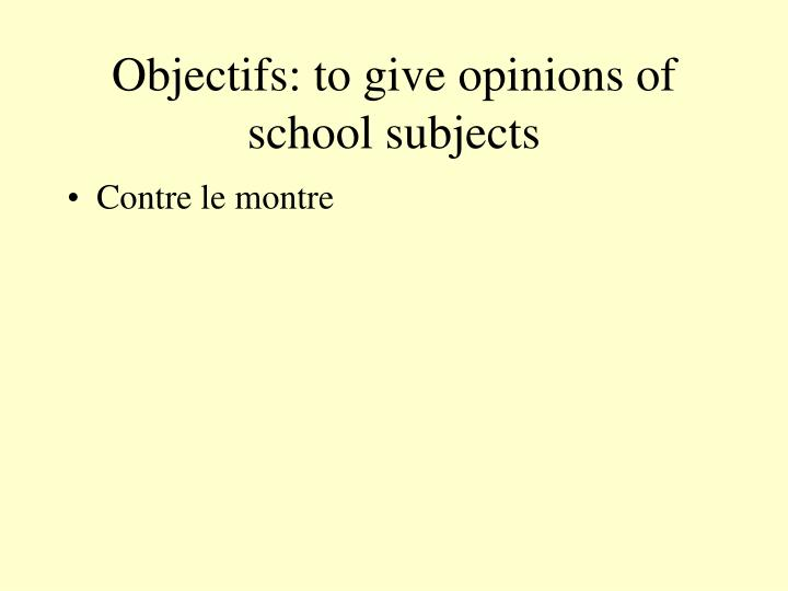 Objectifs: to give opinions of school subjects