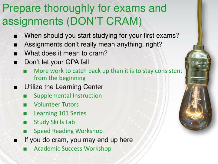 Prepare thoroughly for exams and assignments (DON'T CRAM)