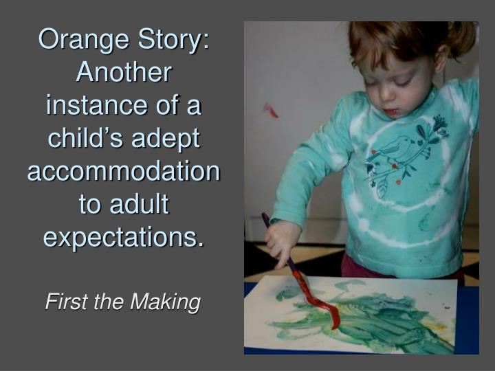 Orange Story: Another instance of a child's adept accommodation to adult expectations.