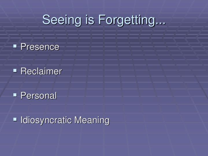 Seeing is Forgetting...