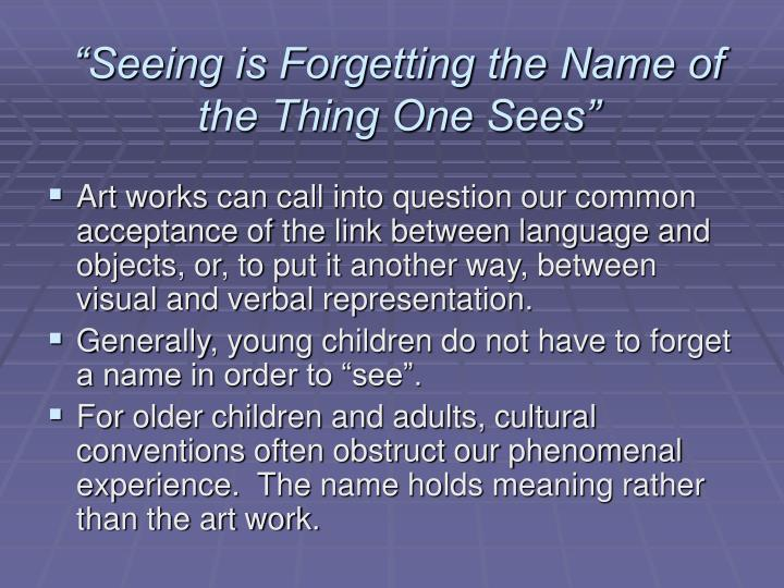 """Seeing is Forgetting the Name of the Thing One Sees"""