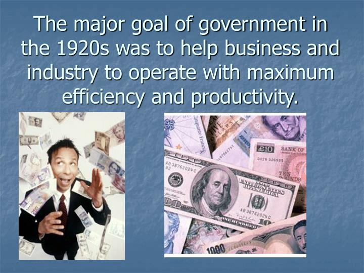 The major goal of government in the 1920s was to help business and industry to operate with maximum efficiency and productivity.