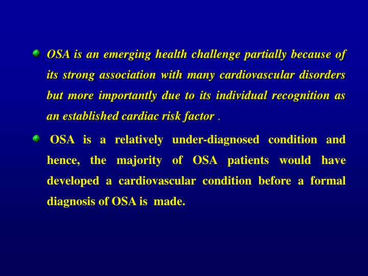 OSA is an emerging health challenge partially because of its strong association with many cardiovascular disorders but more importantly due to its individual recognition as an established cardiac risk factor
