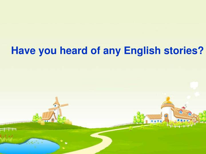 Have you heard of any English stories?