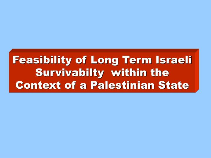 Feasibility of Long Term Israeli Survivabilty  within the Context of a Palestinian State