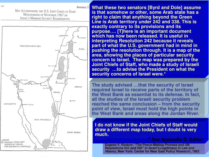 What these two senators [Byrd and Dole] assume is that somehow or other, some Arab state has a right to claim that anything beyond the Green Line is Arab territory under 242 and 338. This is exactly contrary to its provisions and its purpose…. [T]here is an important document which has now been released. It is useful in interpreting Resolution 242 because it reveals part of what the U.S. government had in mind in pushing the resolution through. It is a map of the area, showing the places of particular security concern to Israel.  The map was prepared by the Joint Chiefs of Staff, who made a study of Israeli security  …to advise the President on what the security concerns of Israel were.