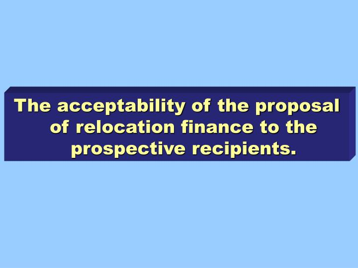 The acceptability of the proposal of relocation finance to the prospective recipients.