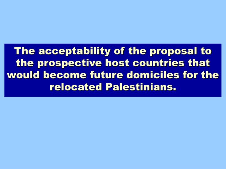 The acceptability of the proposal to the prospective host countries that would become future domiciles for the relocated Palestinians.