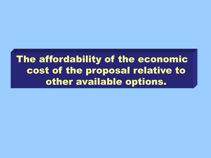 The affordability of the economic cost of the proposal relative to other available options.