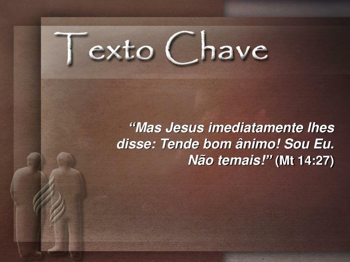 """""""Mas Jesus imediatamente lhes disse: Tende bom ânimo! Sou Eu. Não temais!"""""""