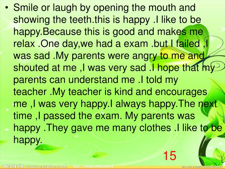 Smile or laugh by opening the mouth and showing the teeth.this is happy .I like to be happy.Because this is good and makes me relax .One day,we had a exam .but I failed ,I was sad .My parents were angry to me and shouted at me ,I was very sad .I hope that my parents can understand me .I told my teacher .My teacher is kind and encourages me ,I was very happy.I always happy.The next time ,I passed the exam. My parents was happy .They gave me many clothes .I like to be happy.