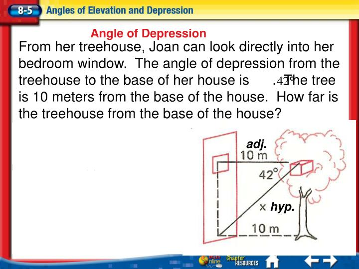 From her treehouse, Joan can look directly into her bedroom window.  The angle of depression from the treehouse to the base of her house is      .  The tree is 10 meters from the base of the house.  How far is the treehouse from the base of the house?