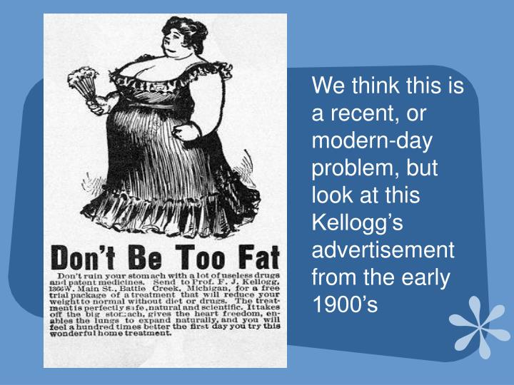 We think this is a recent, or modern-day problem, but look at this Kellogg's advertisement from the early 1900's