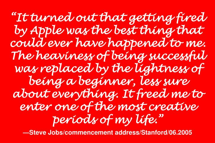 """It turned out that getting fired by Apple was the best thing that could ever have happened to me. The heaviness of being successful was replaced by the lightness of being a beginner, less sure about everything. It freed me to enter one of the most creative periods of my life."""
