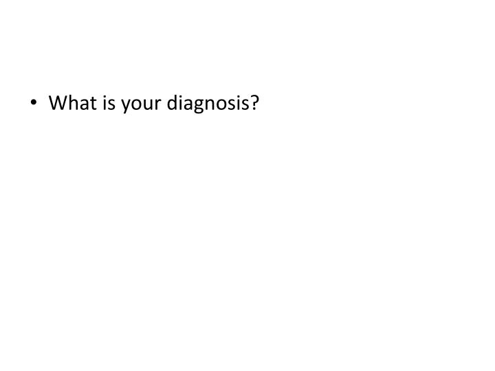 What is your diagnosis?