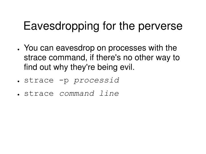 Eavesdropping for the perverse
