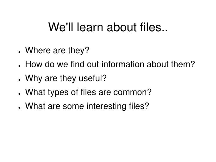 We'll learn about files..