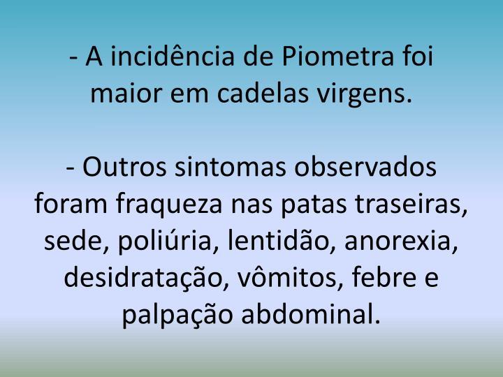 - A incidência de Piometra foi maior em cadelas virgens.